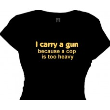 I carry a gun because a cop is too heavy - gun saying t shirt